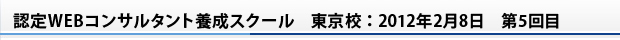 認定WEBコンサルタント養成スクール 東京校:2012年2月8日