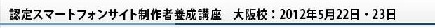 認定スマートフォンサイト制作者養成講座 大阪校:2012年5月22日・23日
