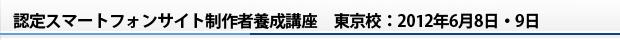 認定スマートフォンサイト制作者養成講座 東京校:2012年6月8日・9日
