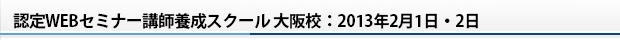 認定WEBセミナー講師養成スクール 大阪校:2013年2月1日・2日