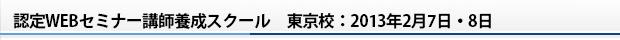 認定WEBセミナー講師養成スクール 東京校:2013年2月7日・8日