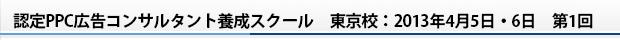 認定PPC広告コンサルタント養成スクール 東京校:2013年4月5日・6日 第1回