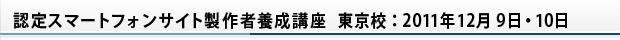 認定スマートフォンサイト製作者養成講座 東京校:2011年12月9日・10日
